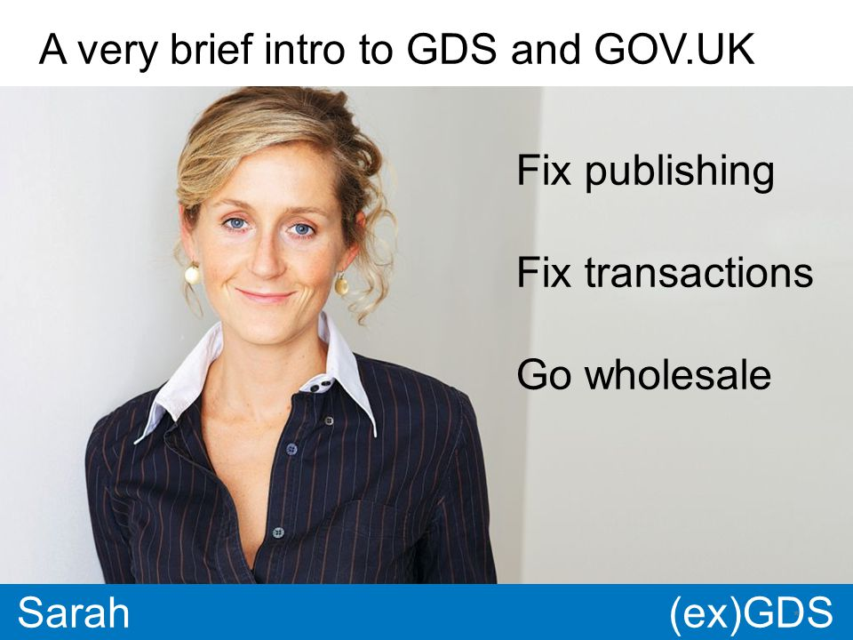 GDS * Paul * Sarah A very brief intro to GDS and GOV.UK Fix publishing Fix transactions Go wholesale (ex)GDS
