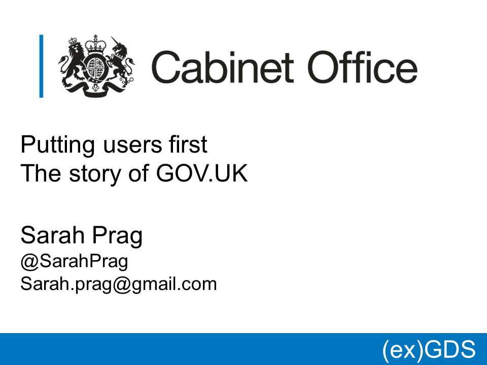 Putting users first The story of GOV.UK Sarah Prag @SarahPrag Sarah.prag@gmail.com (ex)GDS