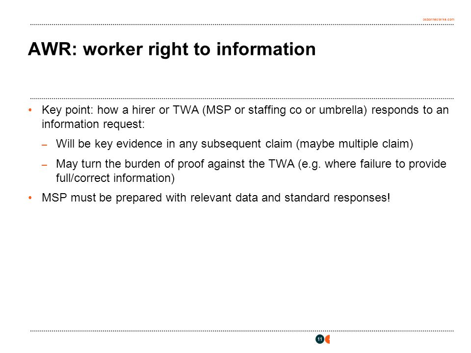 osborneclarke.com 11 AWR: worker right to information Key point: how a hirer or TWA (MSP or staffing co or umbrella) responds to an information request: – Will be key evidence in any subsequent claim (maybe multiple claim) – May turn the burden of proof against the TWA (e.g.