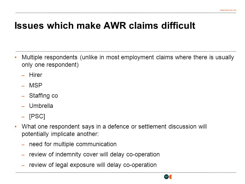 osborneclarke.com 17 Issues which make AWR claims difficult Multiple respondents (unlike in most employment claims where there is usually only one respondent) – Hirer – MSP – Staffing co – Umbrella – [PSC] What one respondent says in a defence or settlement discussion will potentially implicate another: – need for multiple communication – review of indemnity cover will delay co-operation – review of legal exposure will delay co-operation