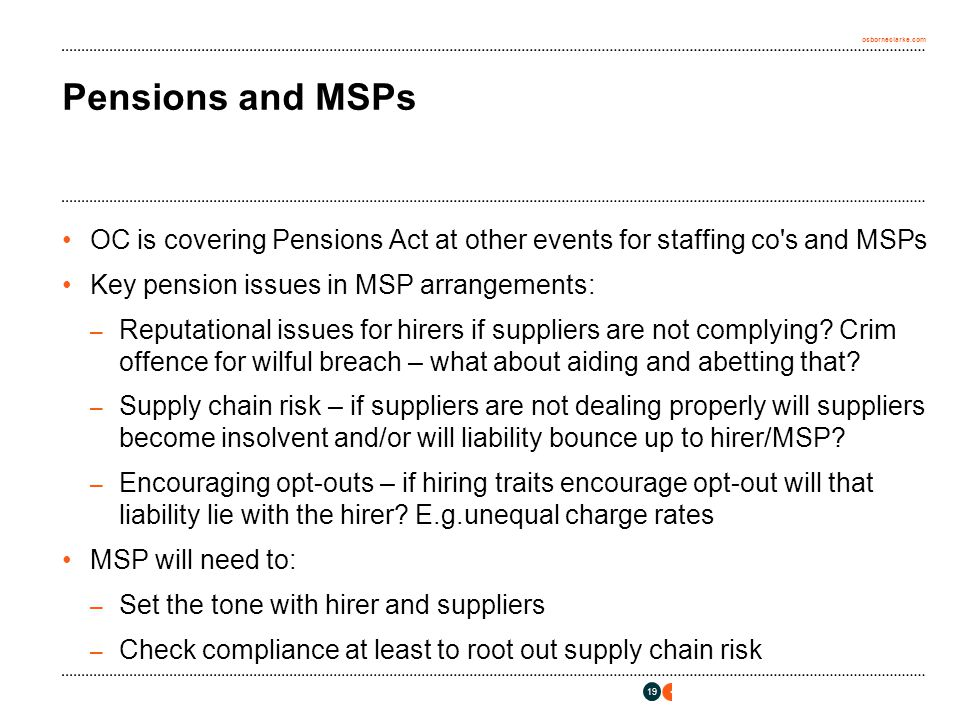 osborneclarke.com 19 Pensions and MSPs OC is covering Pensions Act at other events for staffing co s and MSPs Key pension issues in MSP arrangements: – Reputational issues for hirers if suppliers are not complying.