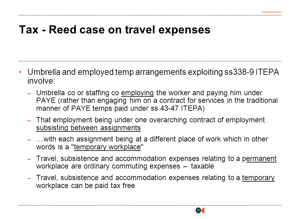 osborneclarke.com 21 Tax - Reed case on travel expenses Umbrella and employed temp arrangements exploiting ss338-9 ITEPA involve: – Umbrella co or staffing co employing the worker and paying him under PAYE (rather than engaging him on a contract for services in the traditional manner of PAYE temps paid under ss 43-47 ITEPA) – That employment being under one overarching contract of employment subsisting between assignments – …with each assignment being at a different place of work which in other words is a temporary workplace – Travel, subsistence and accommodation expenses relating to a permanent workplace are ordinary commuting expenses – taxable – Travel, subsistence and accommodation expenses relating to a temporary workplace can be paid tax free