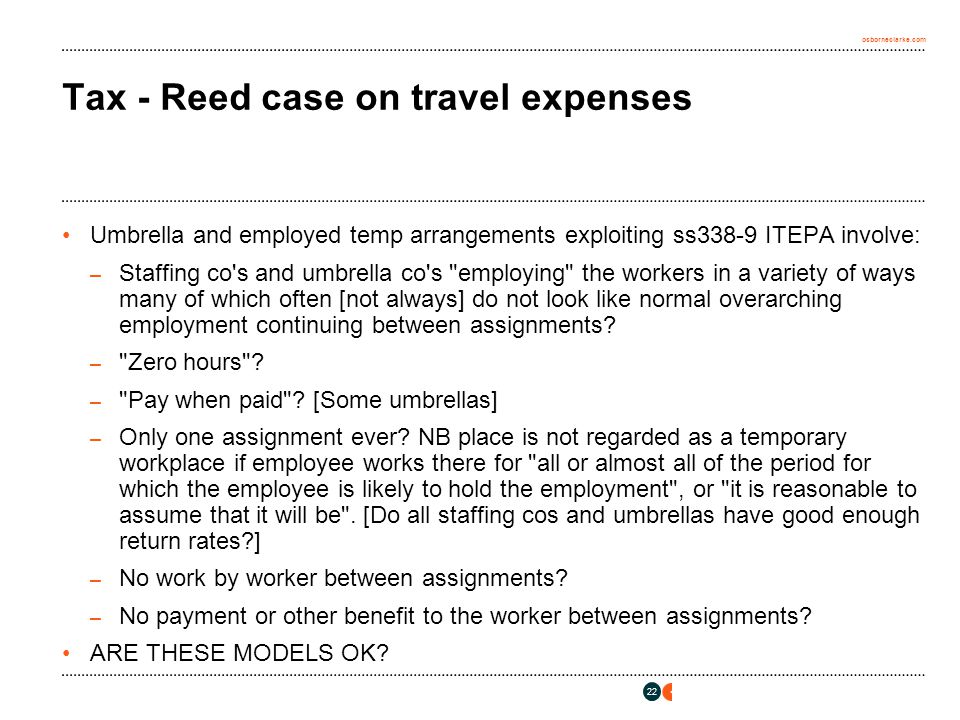 osborneclarke.com 22 Tax - Reed case on travel expenses Umbrella and employed temp arrangements exploiting ss338-9 ITEPA involve: – Staffing co s and umbrella co s employing the workers in a variety of ways many of which often [not always] do not look like normal overarching employment continuing between assignments.
