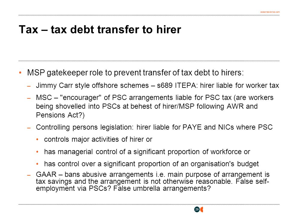 osborneclarke.com 29 Tax – tax debt transfer to hirer MSP gatekeeper role to prevent transfer of tax debt to hirers: – Jimmy Carr style offshore schemes – s689 ITEPA: hirer liable for worker tax – MSC – encourager of PSC arrangements liable for PSC tax (are workers being shovelled into PSCs at behest of hirer/MSP following AWR and Pensions Act ) – Controlling persons legislation: hirer liable for PAYE and NICs where PSC controls major activities of hirer or has managerial control of a significant proportion of workforce or has control over a significant proportion of an organisation s budget – GAAR – bans abusive arrangements i.e.