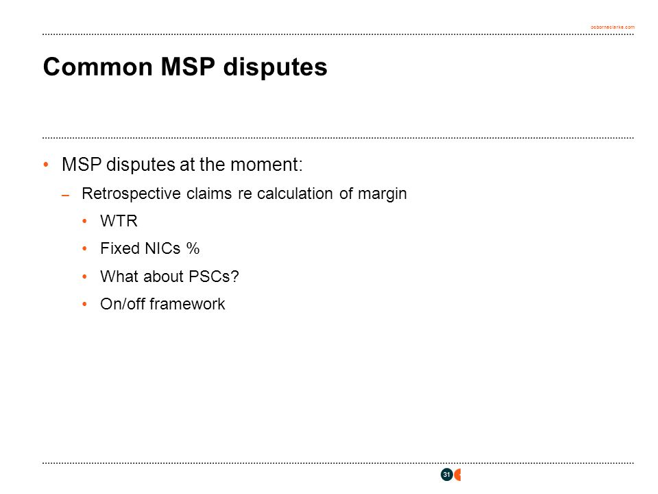 osborneclarke.com 31 Common MSP disputes MSP disputes at the moment: – Retrospective claims re calculation of margin WTR Fixed NICs % What about PSCs.