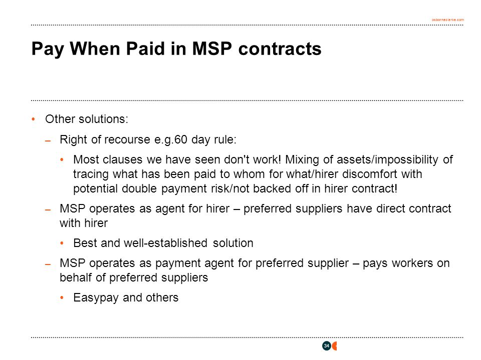 osborneclarke.com 34 Pay When Paid in MSP contracts Other solutions: – Right of recourse e.g.60 day rule: Most clauses we have seen don t work.