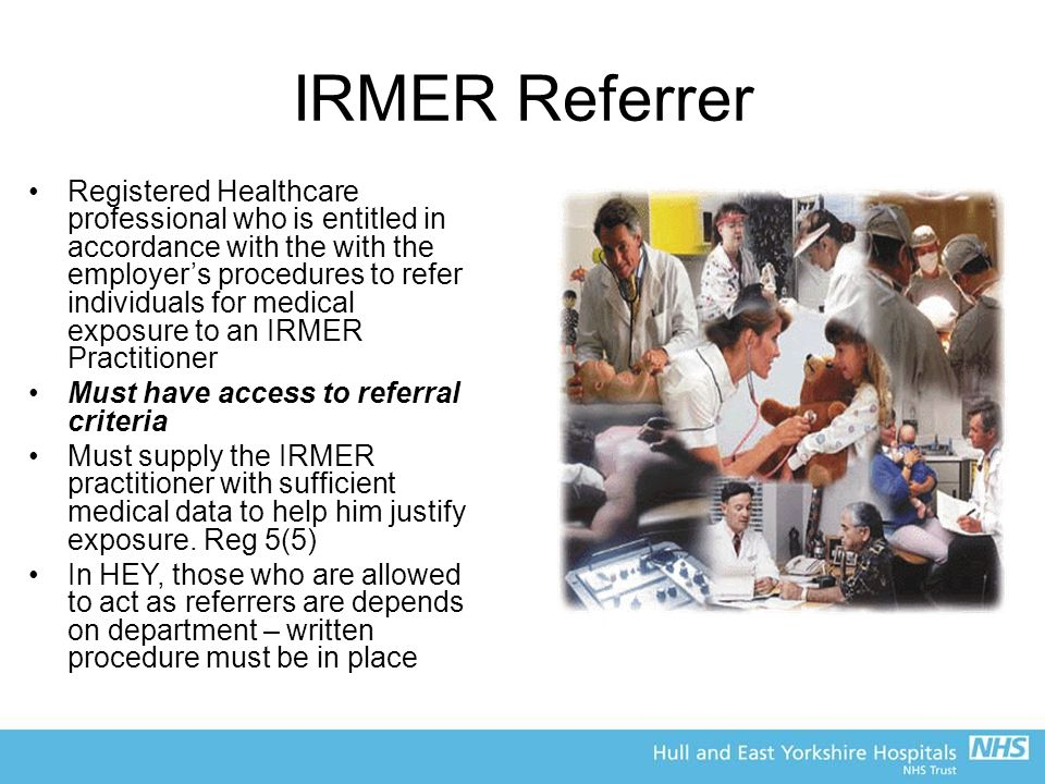 IRMER Referrer Registered Healthcare professional who is entitled in accordance with the with the employer's procedures to refer individuals for medical exposure to an IRMER Practitioner Must have access to referral criteria Must supply the IRMER practitioner with sufficient medical data to help him justify exposure.