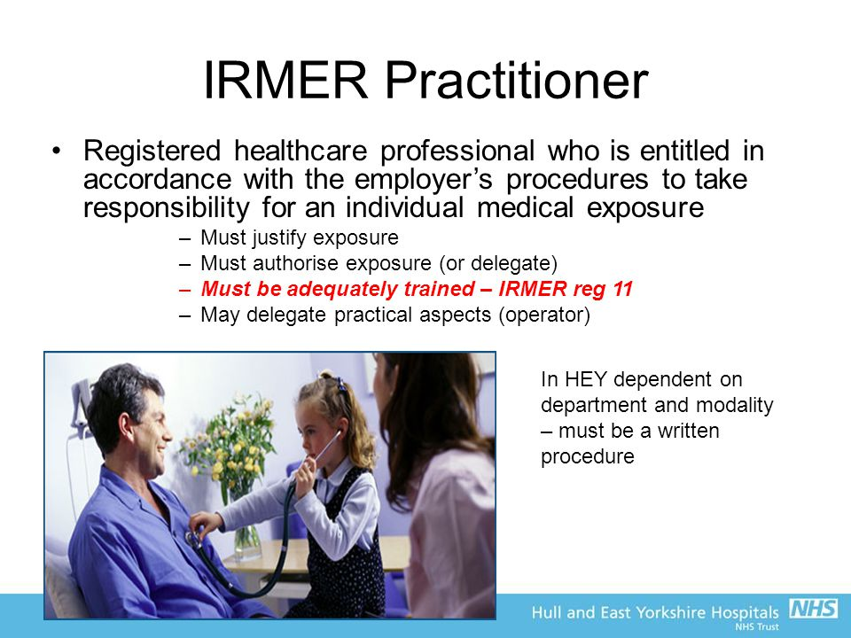 IRMER Practitioner Registered healthcare professional who is entitled in accordance with the employer's procedures to take responsibility for an individual medical exposure –Must justify exposure –Must authorise exposure (or delegate) –Must be adequately trained – IRMER reg 11 –May delegate practical aspects (operator) In HEY dependent on department and modality – must be a written procedure