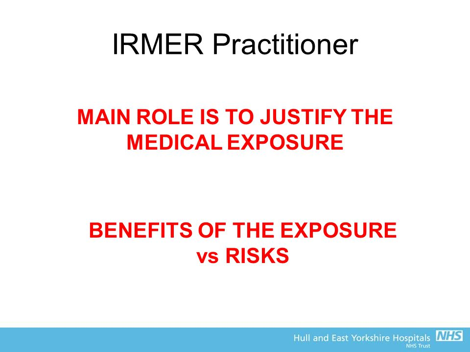 IRMER Practitioner MAIN ROLE IS TO JUSTIFY THE MEDICAL EXPOSURE BENEFITS OF THE EXPOSURE vs RISKS