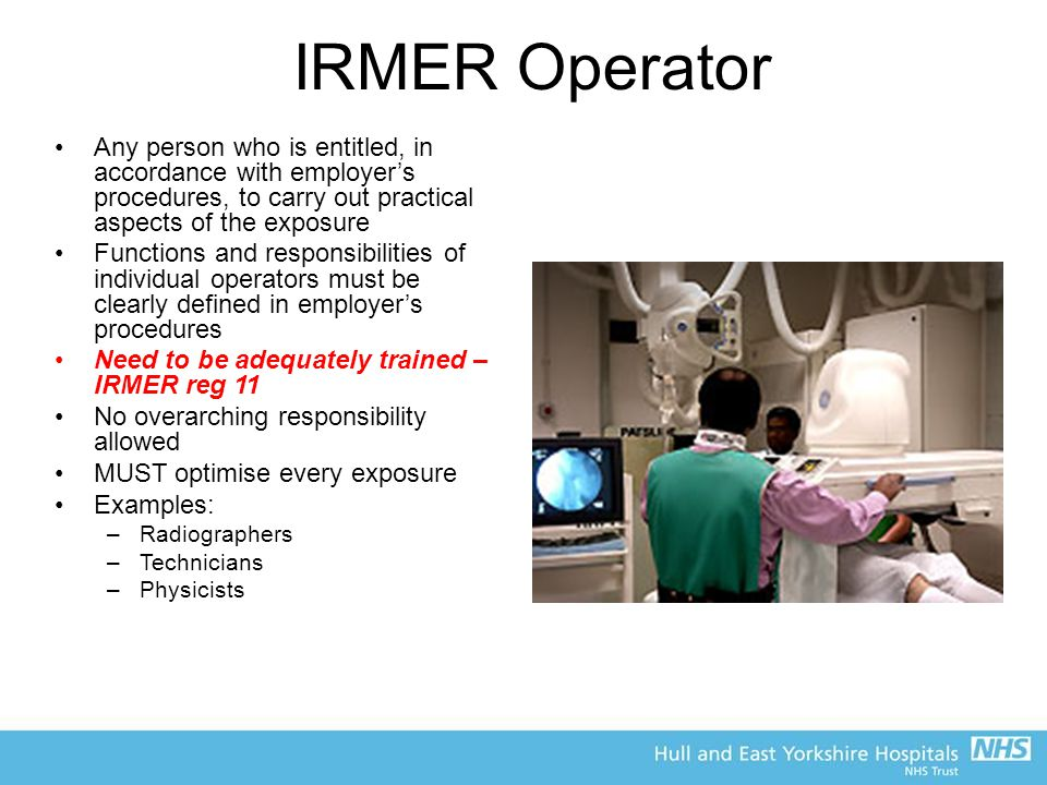 IRMER Operator Any person who is entitled, in accordance with employer's procedures, to carry out practical aspects of the exposure Functions and responsibilities of individual operators must be clearly defined in employer's procedures Need to be adequately trained – IRMER reg 11 No overarching responsibility allowed MUST optimise every exposure Examples: –Radiographers –Technicians –Physicists