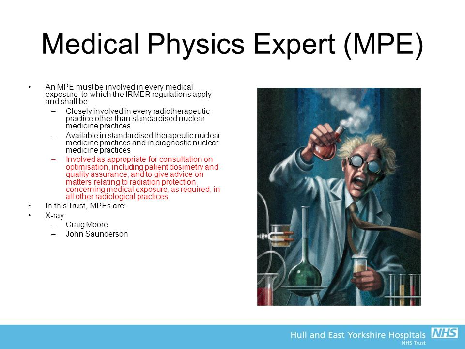 Medical Physics Expert (MPE) An MPE must be involved in every medical exposure to which the IRMER regulations apply and shall be: –Closely involved in every radiotherapeutic practice other than standardised nuclear medicine practices –Available in standardised therapeutic nuclear medicine practices and in diagnostic nuclear medicine practices –Involved as appropriate for consultation on optimisation, including patient dosimetry and quality assurance, and to give advice on matters relating to radiation protection concerning medical exposure, as required, in all other radiological practices In this Trust, MPEs are: X-ray –Craig Moore –John Saunderson