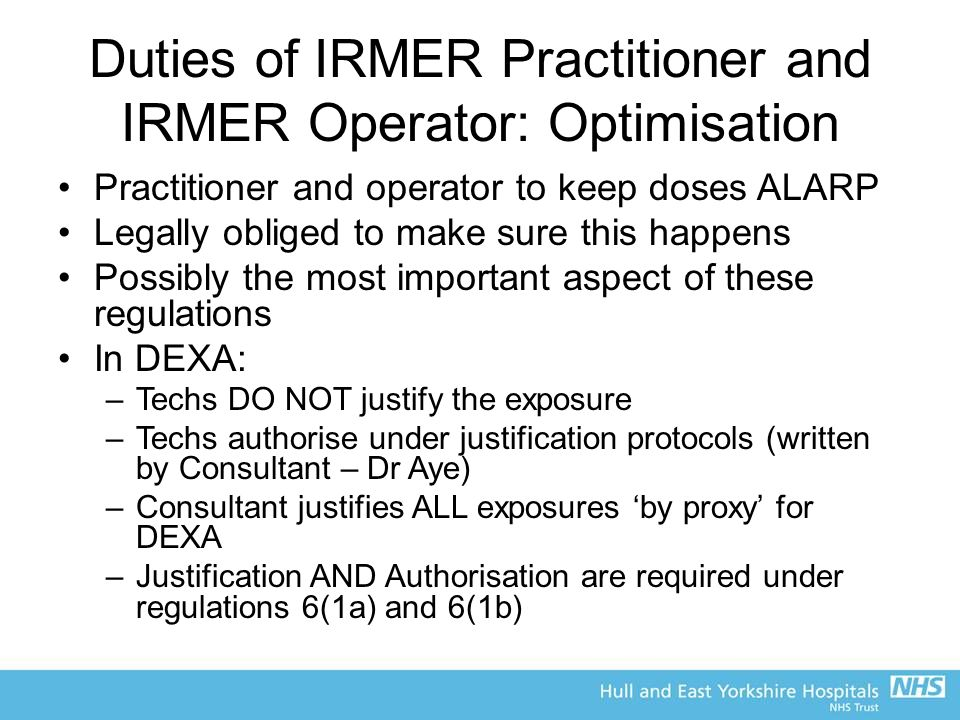 Duties of IRMER Practitioner and IRMER Operator: Optimisation Practitioner and operator to keep doses ALARP Legally obliged to make sure this happens Possibly the most important aspect of these regulations In DEXA: –Techs DO NOT justify the exposure –Techs authorise under justification protocols (written by Consultant – Dr Aye) –Consultant justifies ALL exposures 'by proxy' for DEXA –Justification AND Authorisation are required under regulations 6(1a) and 6(1b)