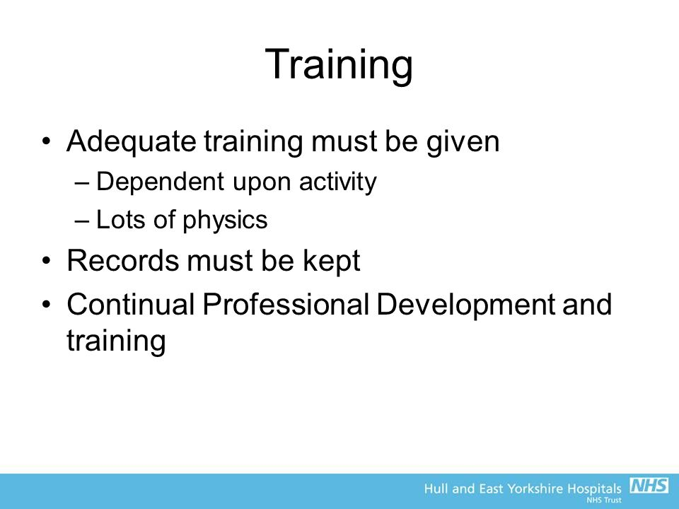Training Adequate training must be given –Dependent upon activity –Lots of physics Records must be kept Continual Professional Development and training