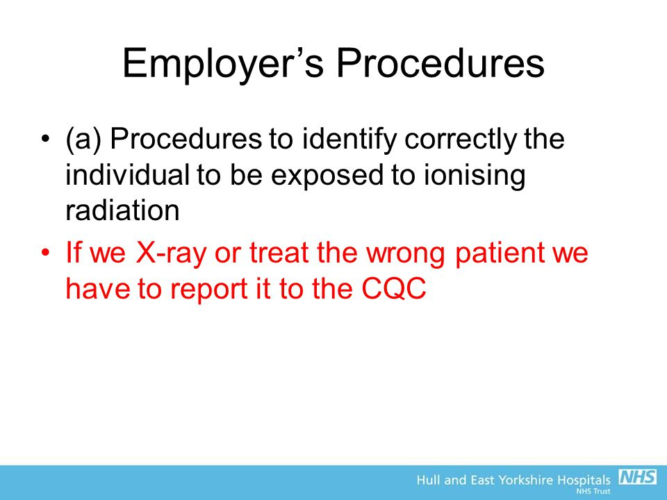 Employer's Procedures (a) Procedures to identify correctly the individual to be exposed to ionising radiation If we X-ray or treat the wrong patient we have to report it to the CQC