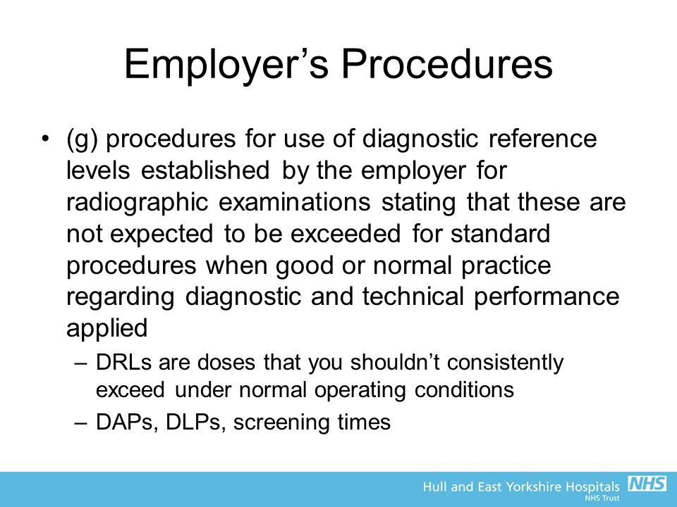 Employer's Procedures (g) procedures for use of diagnostic reference levels established by the employer for radiographic examinations stating that these are not expected to be exceeded for standard procedures when good or normal practice regarding diagnostic and technical performance applied –DRLs are doses that you shouldn't consistently exceed under normal operating conditions –DAPs, DLPs, screening times