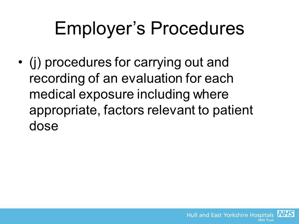 Employer's Procedures (j) procedures for carrying out and recording of an evaluation for each medical exposure including where appropriate, factors relevant to patient dose