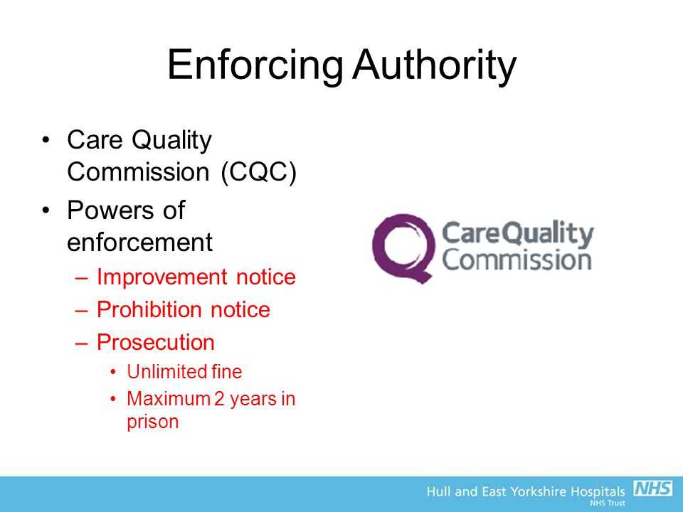Enforcing Authority Care Quality Commission (CQC) Powers of enforcement –Improvement notice –Prohibition notice –Prosecution Unlimited fine Maximum 2 years in prison
