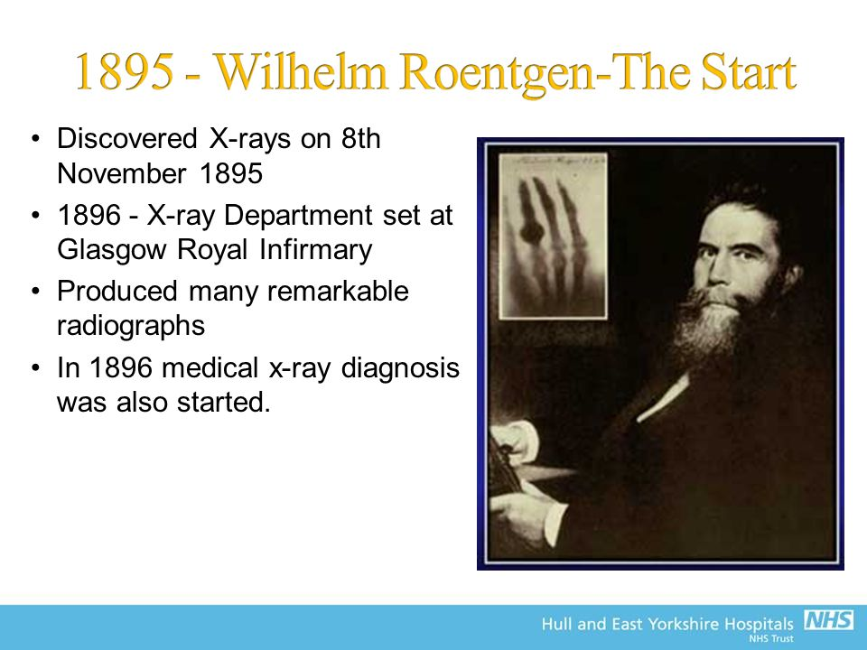 Discovered X-rays on 8th November 1895 1896 - X-ray Department set at Glasgow Royal Infirmary Produced many remarkable radiographs In 1896 medical x-ray diagnosis was also started.
