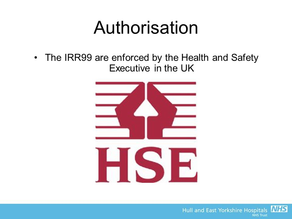 Authorisation The IRR99 are enforced by the Health and Safety Executive in the UK