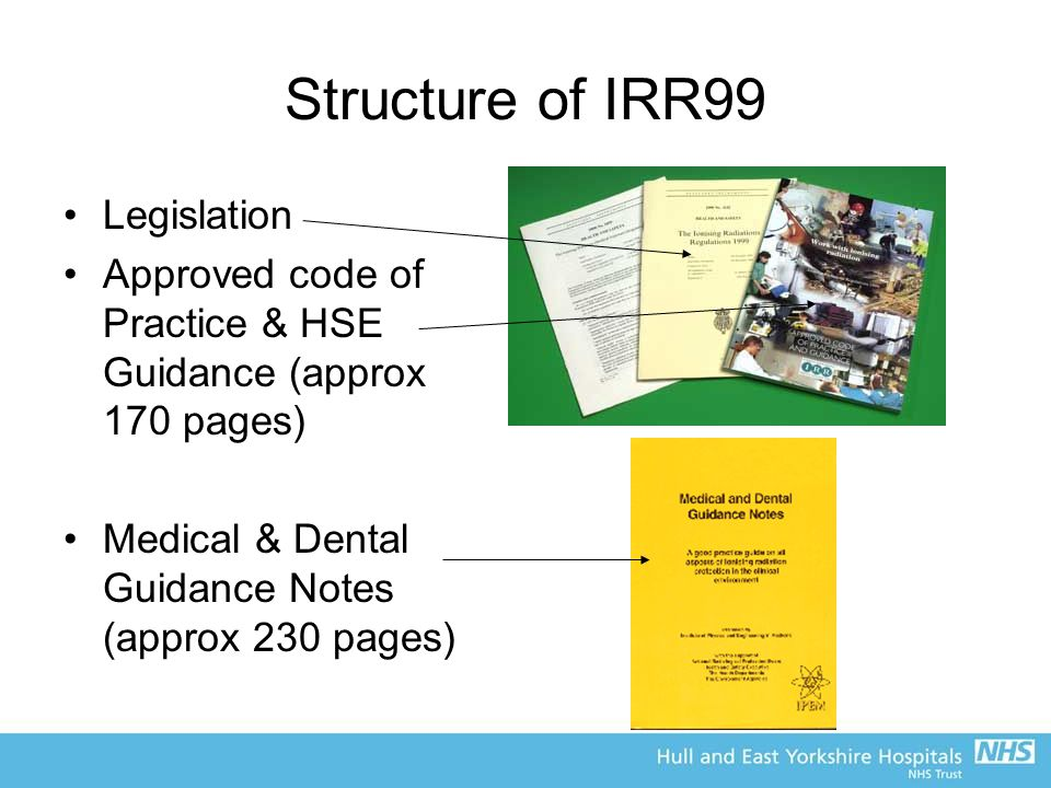 Structure of IRR99 Legislation Approved code of Practice & HSE Guidance (approx 170 pages) Medical & Dental Guidance Notes (approx 230 pages)