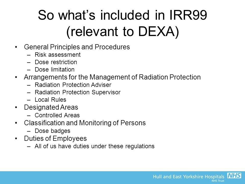 So what's included in IRR99 (relevant to DEXA) General Principles and Procedures –Risk assessment –Dose restriction –Dose limitation Arrangements for the Management of Radiation Protection –Radiation Protection Adviser –Radiation Protection Supervisor –Local Rules Designated Areas –Controlled Areas Classification and Monitoring of Persons –Dose badges Duties of Employees –All of us have duties under these regulations