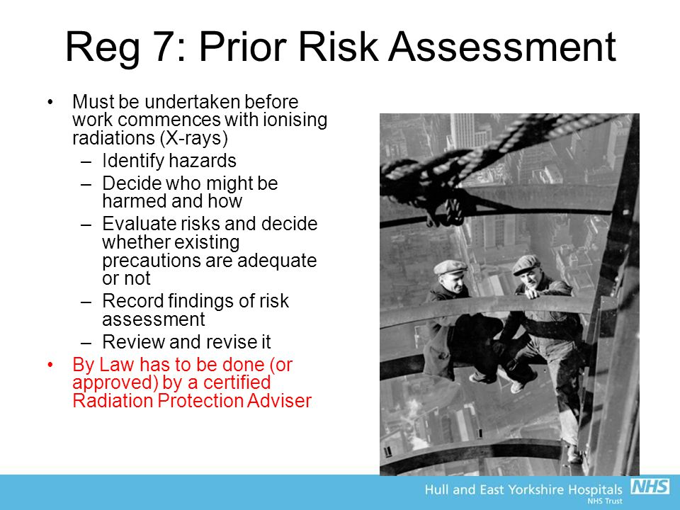 Reg 7: Prior Risk Assessment Must be undertaken before work commences with ionising radiations (X-rays) –Identify hazards –Decide who might be harmed and how –Evaluate risks and decide whether existing precautions are adequate or not –Record findings of risk assessment –Review and revise it By Law has to be done (or approved) by a certified Radiation Protection Adviser