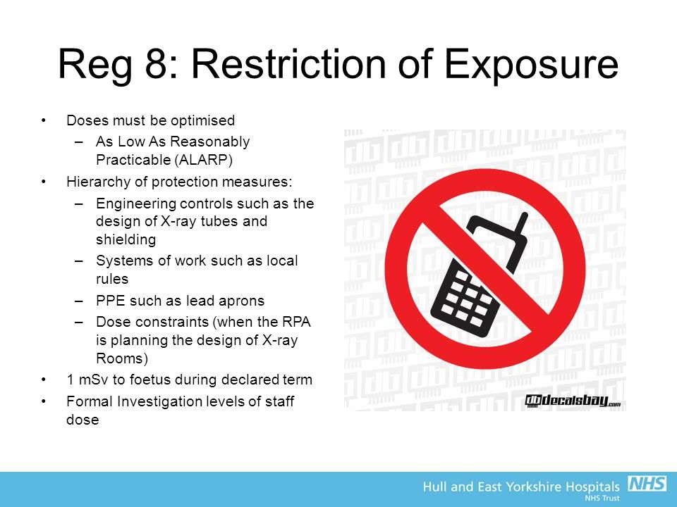 Reg 8: Restriction of Exposure Doses must be optimised –As Low As Reasonably Practicable (ALARP) Hierarchy of protection measures: –Engineering controls such as the design of X-ray tubes and shielding –Systems of work such as local rules –PPE such as lead aprons –Dose constraints (when the RPA is planning the design of X-ray Rooms) 1 mSv to foetus during declared term Formal Investigation levels of staff dose