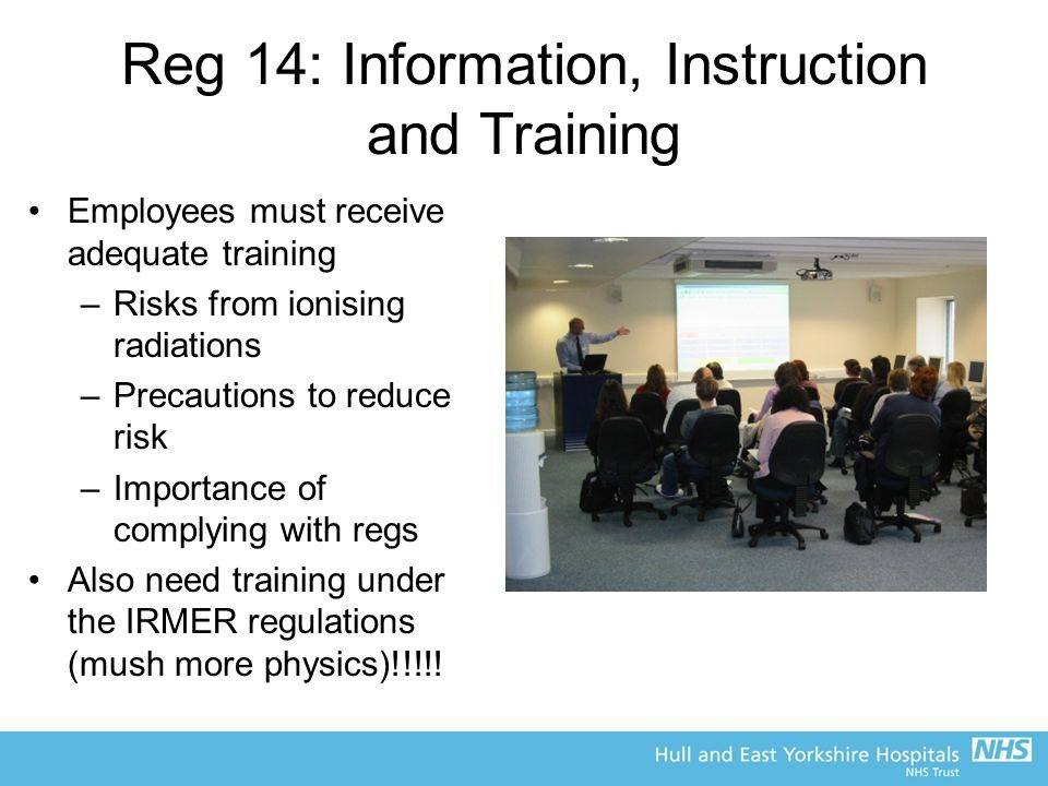 Reg 14: Information, Instruction and Training Employees must receive adequate training –Risks from ionising radiations –Precautions to reduce risk –Importance of complying with regs Also need training under the IRMER regulations (mush more physics)!!!!!