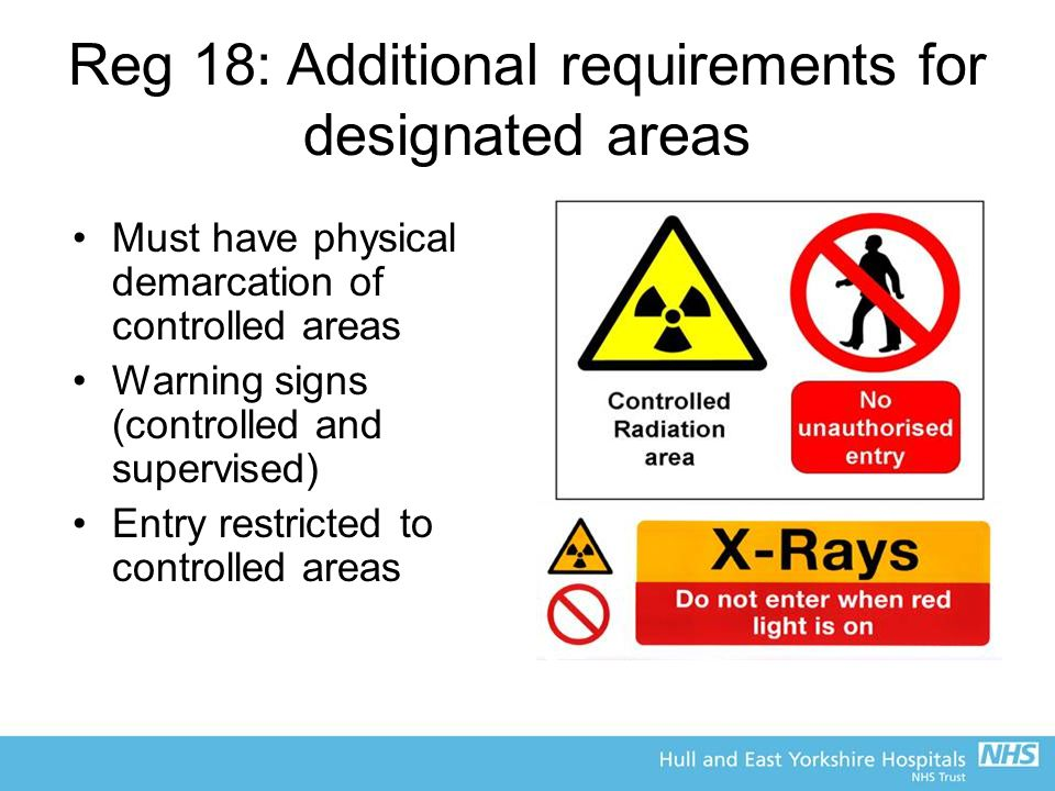 Reg 18: Additional requirements for designated areas Must have physical demarcation of controlled areas Warning signs (controlled and supervised) Entry restricted to controlled areas