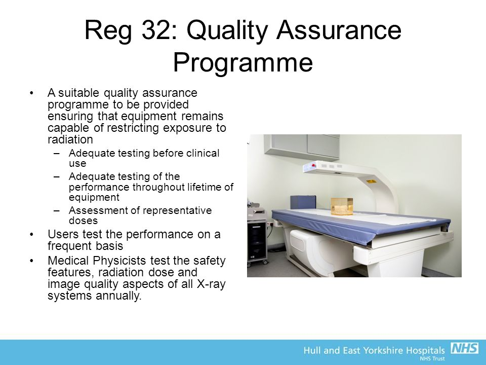Reg 32: Quality Assurance Programme A suitable quality assurance programme to be provided ensuring that equipment remains capable of restricting exposure to radiation –Adequate testing before clinical use –Adequate testing of the performance throughout lifetime of equipment –Assessment of representative doses Users test the performance on a frequent basis Medical Physicists test the safety features, radiation dose and image quality aspects of all X-ray systems annually.