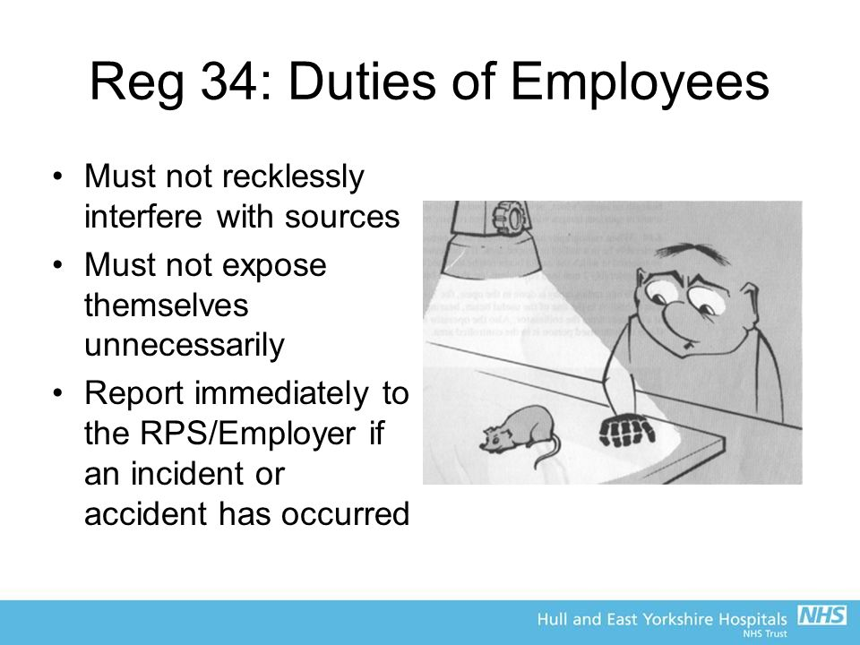 Reg 34: Duties of Employees Must not recklessly interfere with sources Must not expose themselves unnecessarily Report immediately to the RPS/Employer if an incident or accident has occurred
