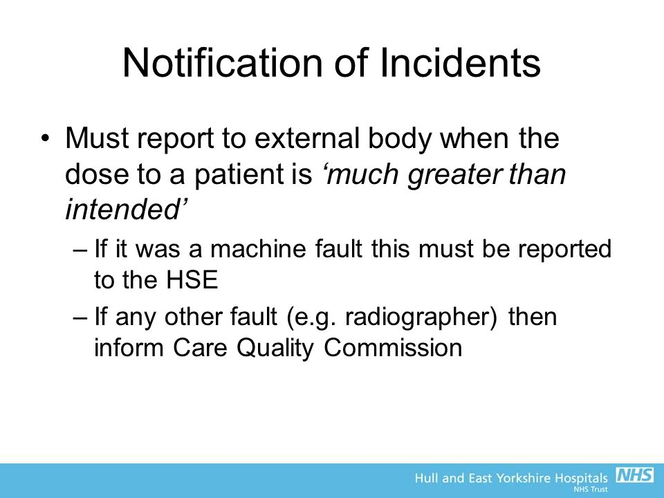 Notification of Incidents Must report to external body when the dose to a patient is 'much greater than intended' –If it was a machine fault this must be reported to the HSE –If any other fault (e.g.