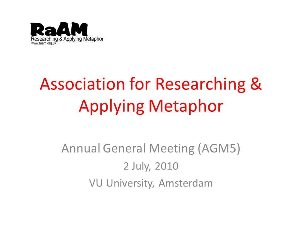Association for Researching & Applying Metaphor Annual General Meeting (AGM5) 2 July, 2010 VU University, Amsterdam