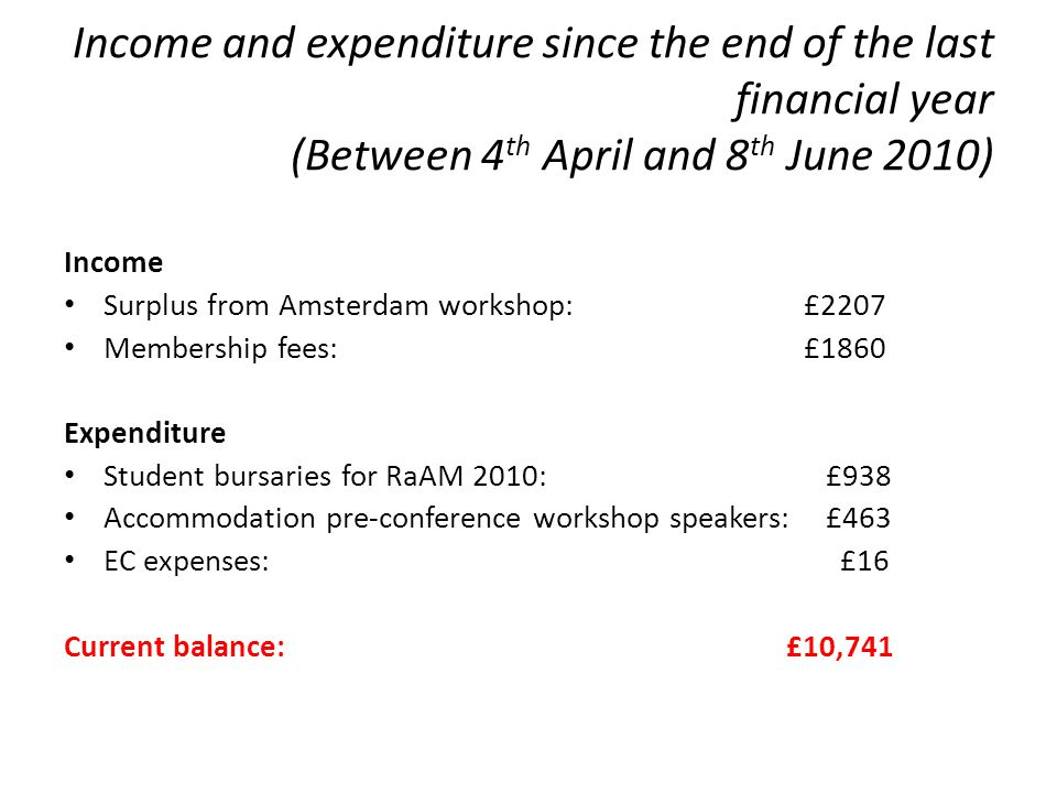 Income and expenditure since the end of the last financial year (Between 4 th April and 8 th June 2010) Income Surplus from Amsterdam workshop: £2207 Membership fees: £1860 Expenditure Student bursaries for RaAM 2010: £938 Accommodation pre-conference workshop speakers: £463 EC expenses: £16 Current balance: £10,741