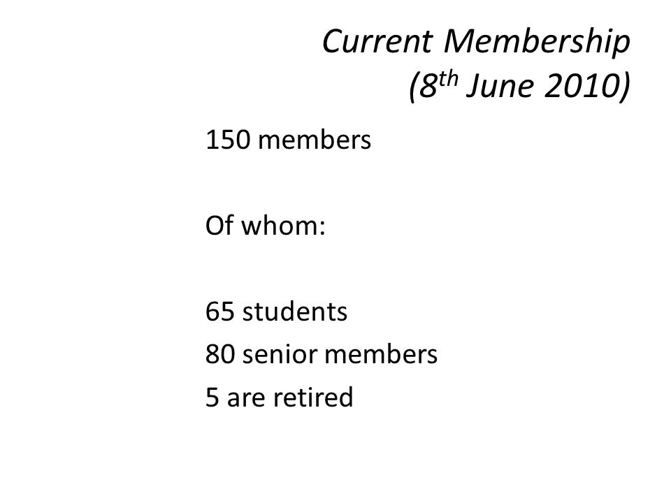 Current Membership (8 th June 2010) 150 members Of whom: 65 students 80 senior members 5 are retired