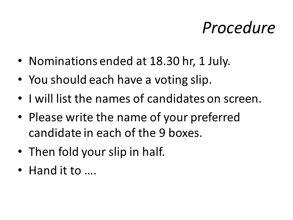 Procedure Nominations ended at 18.30 hr, 1 July. You should each have a voting slip.