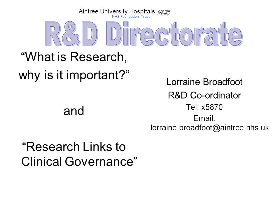 What is Research, why is it important and Research Links to Clinical Governance Lorraine Broadfoot R&D Co-ordinator Tel: x5870 Email: lorraine.broadfoot@aintree.nhs.uk Aintree University Hospitals NHS Foundation Trust
