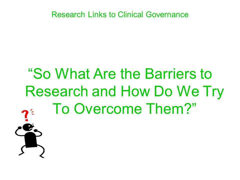 Research Links to Clinical Governance So What Are the Barriers to Research and How Do We Try To Overcome Them