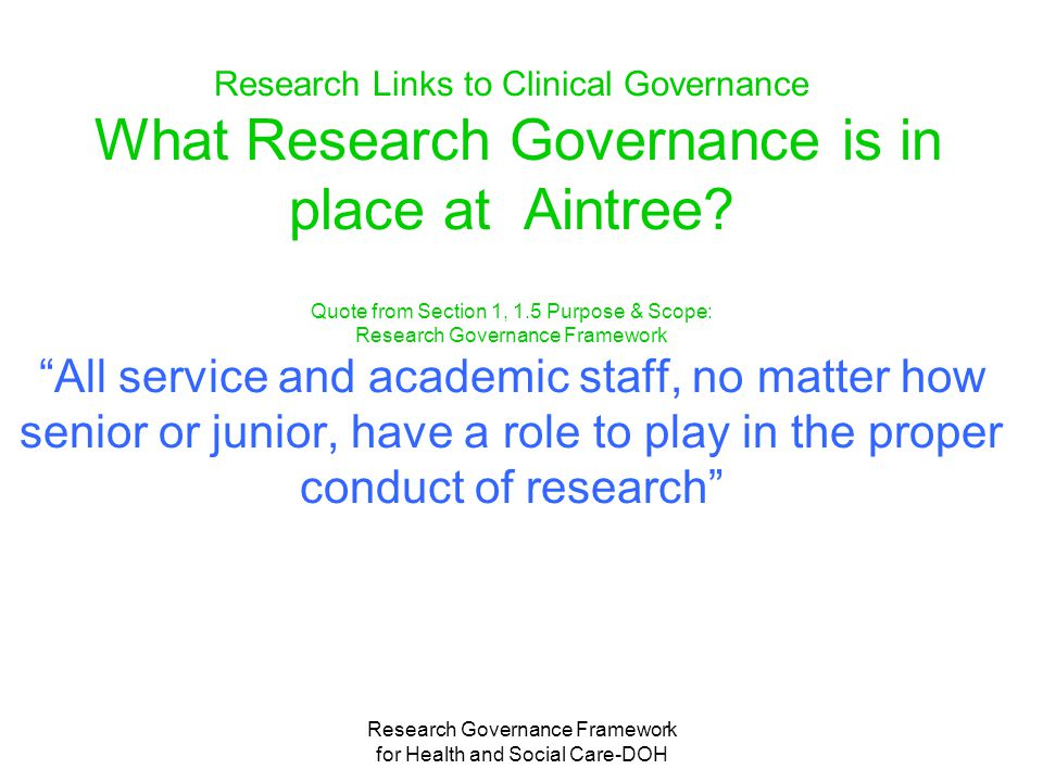 Research Governance Framework for Health and Social Care-DOH Research Links to Clinical Governance What Research Governance is in place at Aintree.