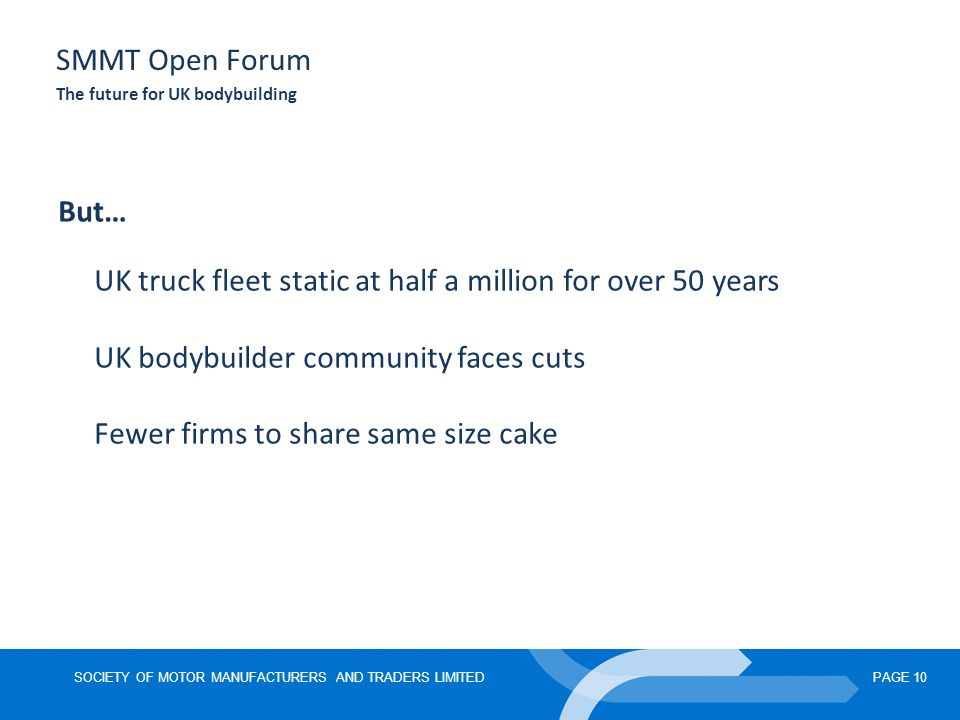 SOCIETY OF MOTOR MANUFACTURERS AND TRADERS LIMITEDPAGE 10 SMMT Open Forum The future for UK bodybuilding But… UK truck fleet static at half a million for over 50 years UK bodybuilder community faces cuts Fewer firms to share same size cake
