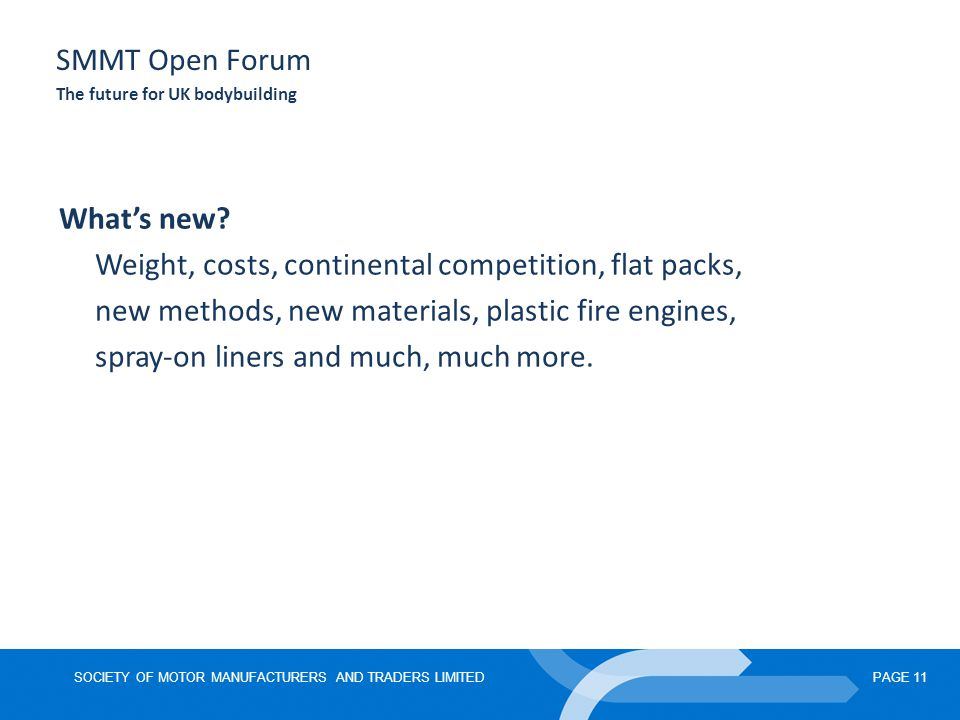 SOCIETY OF MOTOR MANUFACTURERS AND TRADERS LIMITEDPAGE 11 SMMT Open Forum The future for UK bodybuilding What's new.