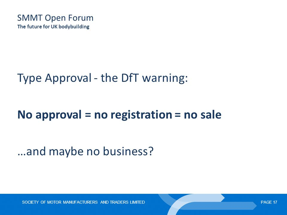 SOCIETY OF MOTOR MANUFACTURERS AND TRADERS LIMITEDPAGE 17 SMMT Open Forum The future for UK bodybuilding Type Approval - the DfT warning: No approval = no registration = no sale …and maybe no business