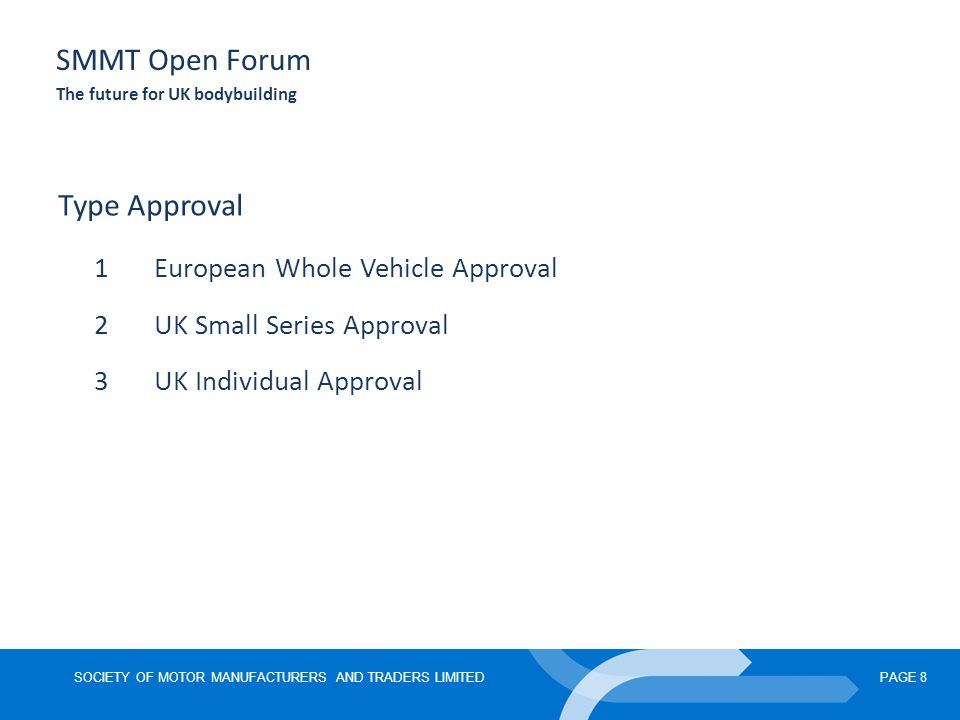 SOCIETY OF MOTOR MANUFACTURERS AND TRADERS LIMITEDPAGE 8 SMMT Open Forum The future for UK bodybuilding Type Approval 1European Whole Vehicle Approval 2UK Small Series Approval 3UK Individual Approval