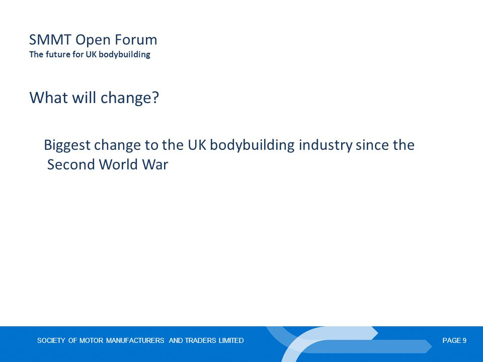 SOCIETY OF MOTOR MANUFACTURERS AND TRADERS LIMITEDPAGE 9 SMMT Open Forum The future for UK bodybuilding What will change.