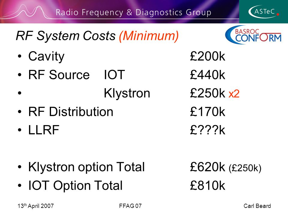 13 th April 2007FFAG 07 Carl Beard RF System Costs (Minimum) Cavity£200k RF SourceIOT£440k Klystron£250k x2 RF Distribution£170k LLRF£ k Klystron option Total£620k (£250k) IOT Option Total£810k