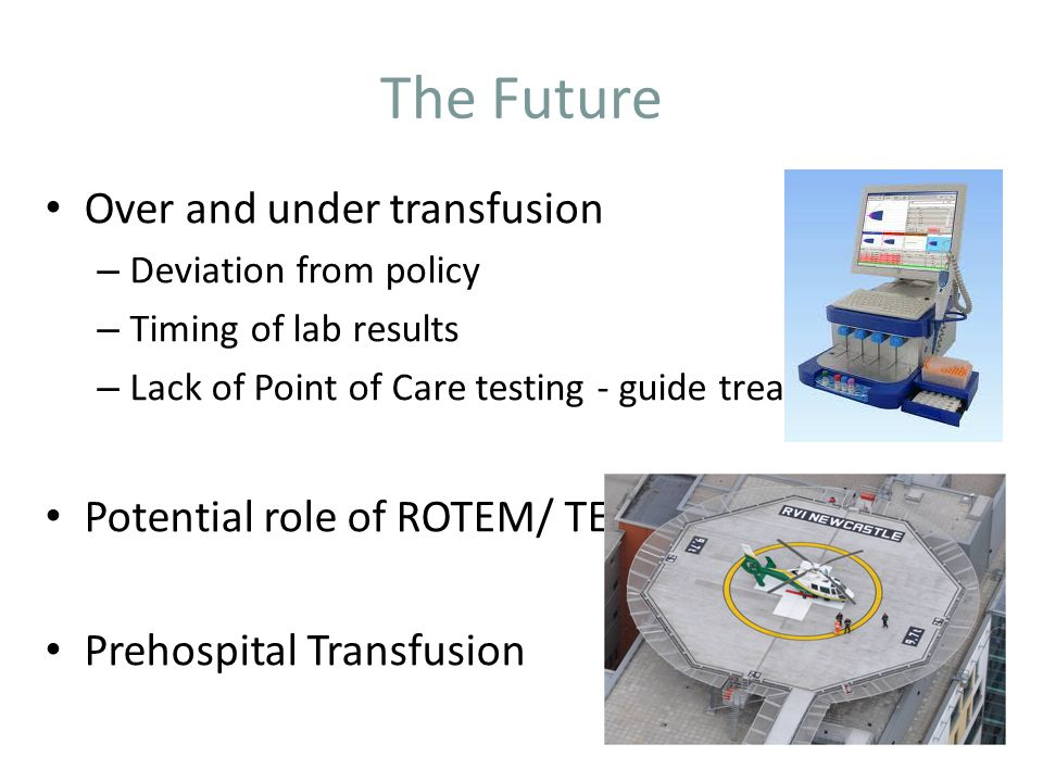 The Future Over and under transfusion – Deviation from policy – Timing of lab results – Lack of Point of Care testing - guide treatment Potential role of ROTEM/ TEG Prehospital Transfusion