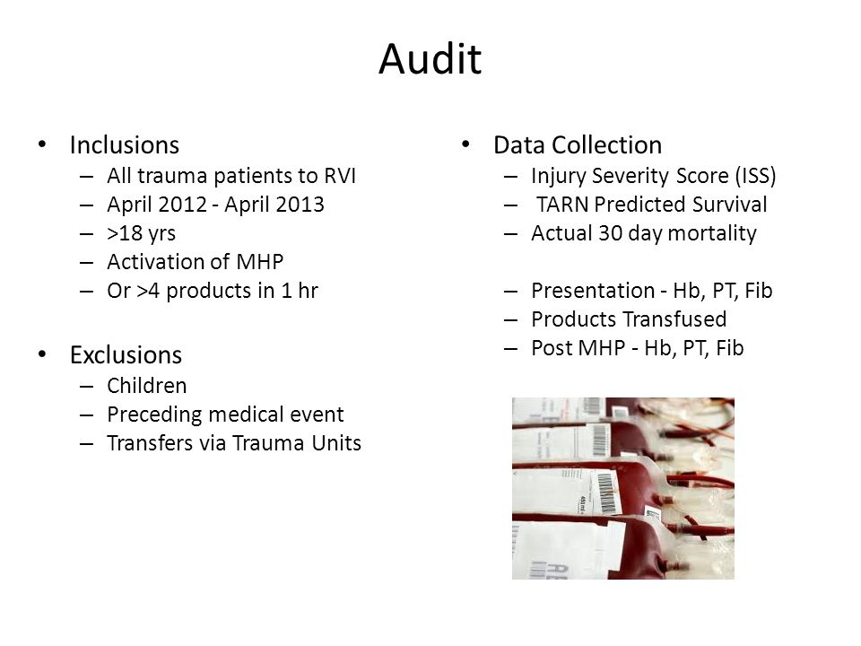 Audit Inclusions – All trauma patients to RVI – April 2012 - April 2013 – >18 yrs – Activation of MHP – Or >4 products in 1 hr Exclusions – Children – Preceding medical event – Transfers via Trauma Units Data Collection – Injury Severity Score (ISS) – TARN Predicted Survival – Actual 30 day mortality – Presentation - Hb, PT, Fib – Products Transfused – Post MHP - Hb, PT, Fib