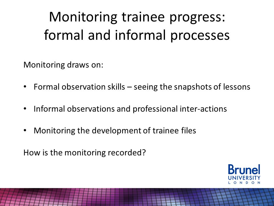 Monitoring trainee progress: formal and informal processes Monitoring draws on: Formal observation skills – seeing the snapshots of lessons Informal observations and professional inter-actions Monitoring the development of trainee files How is the monitoring recorded