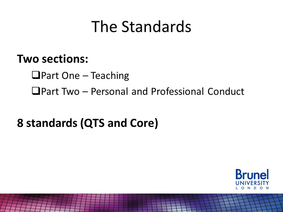 The Standards Two sections:  Part One – Teaching  Part Two – Personal and Professional Conduct 8 standards (QTS and Core)