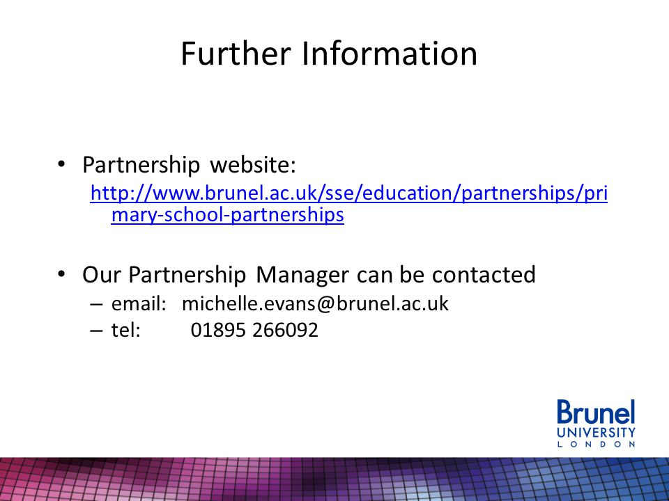 Further Information Partnership website: http://www.brunel.ac.uk/sse/education/partnerships/pri mary-school-partnerships Our Partnership Manager can be contacted – email: michelle.evans@brunel.ac.uk – tel: 01895 266092